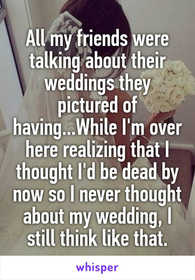 All my friends were talking about their weddings they pictured of having...While I'm over here realizing that I thought I'd be dead by now so I never thought about my wedding, I still think like that.