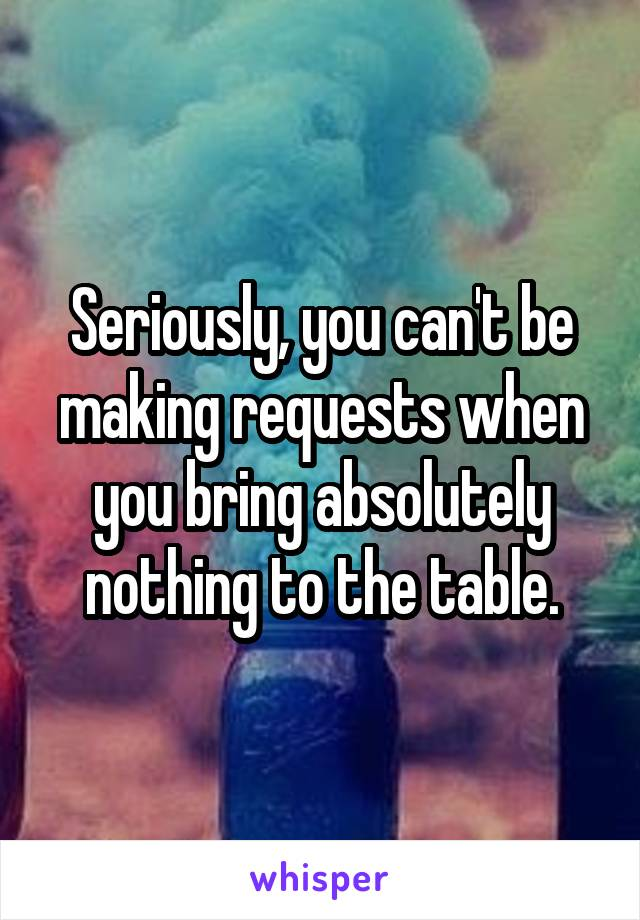 Seriously, you can't be making requests when you bring absolutely nothing to the table.