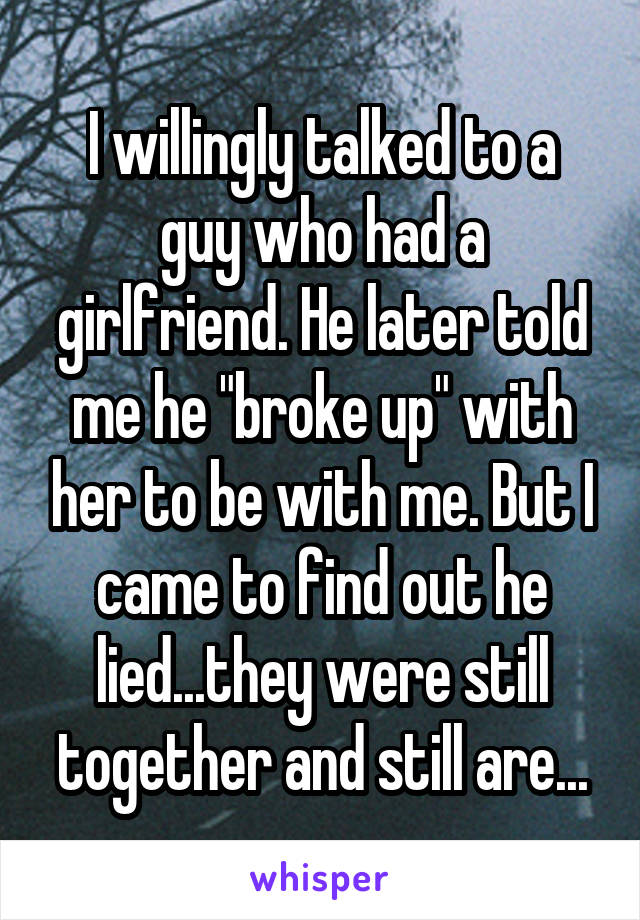 """I willingly talked to a guy who had a girlfriend. He later told me he """"broke up"""" with her to be with me. But I came to find out he lied...they were still together and still are..."""