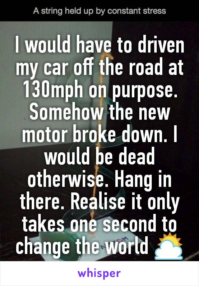 I would have to driven my car off the road at 130mph on purpose. Somehow the new motor broke down. I would be dead otherwise. Hang in there. Realise it only takes one second to change the world ⛅