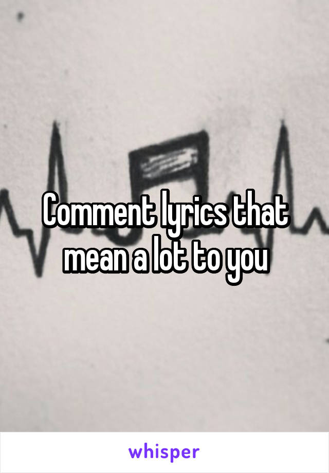 Comment lyrics that mean a lot to you