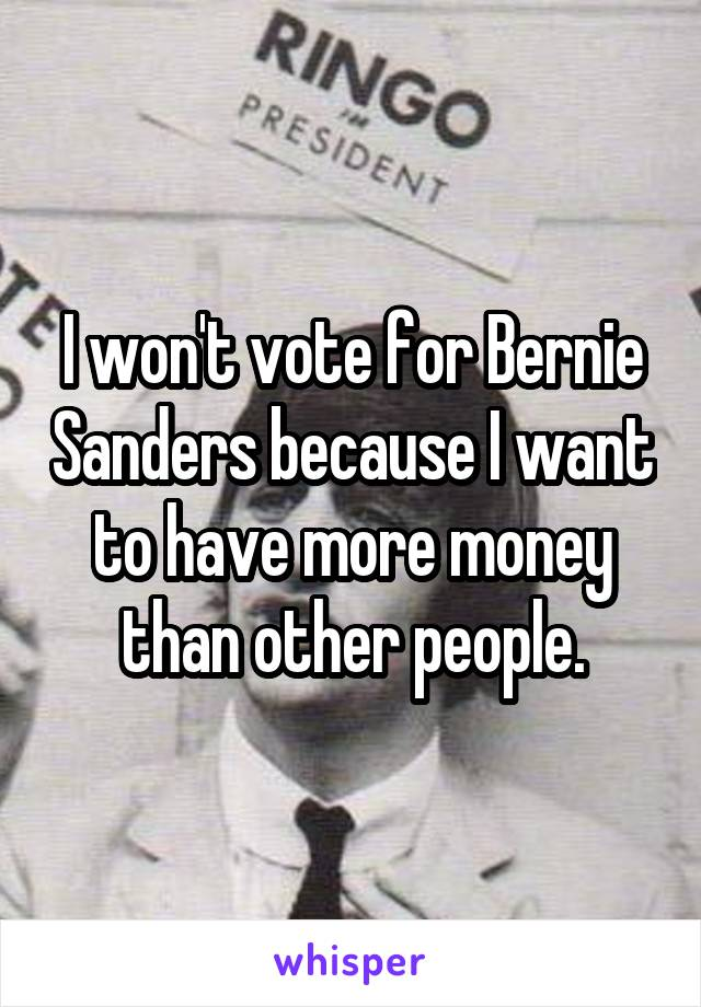 I won't vote for Bernie Sanders because I want to have more money than other people.