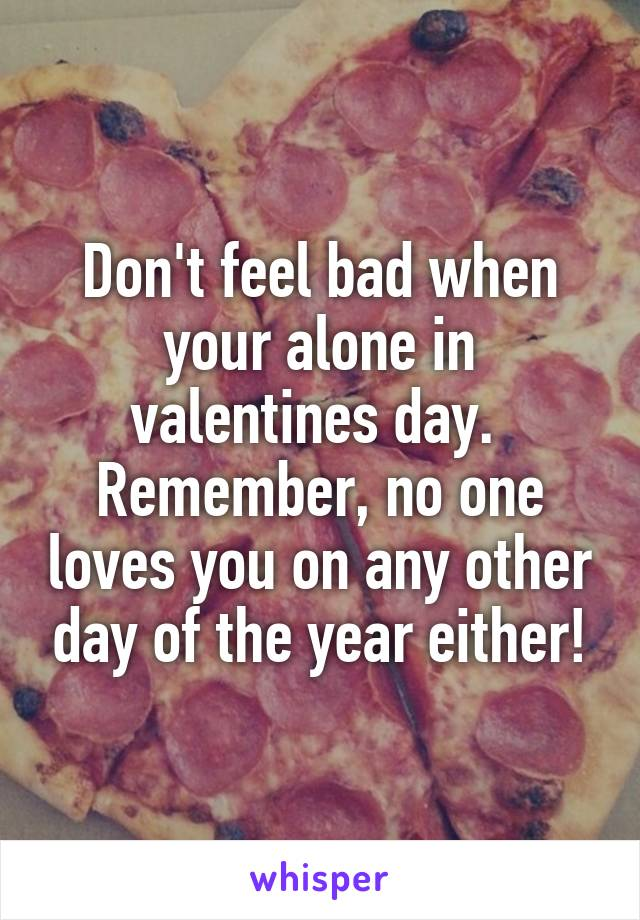 Don't feel bad when your alone in valentines day.  Remember, no one loves you on any other day of the year either!