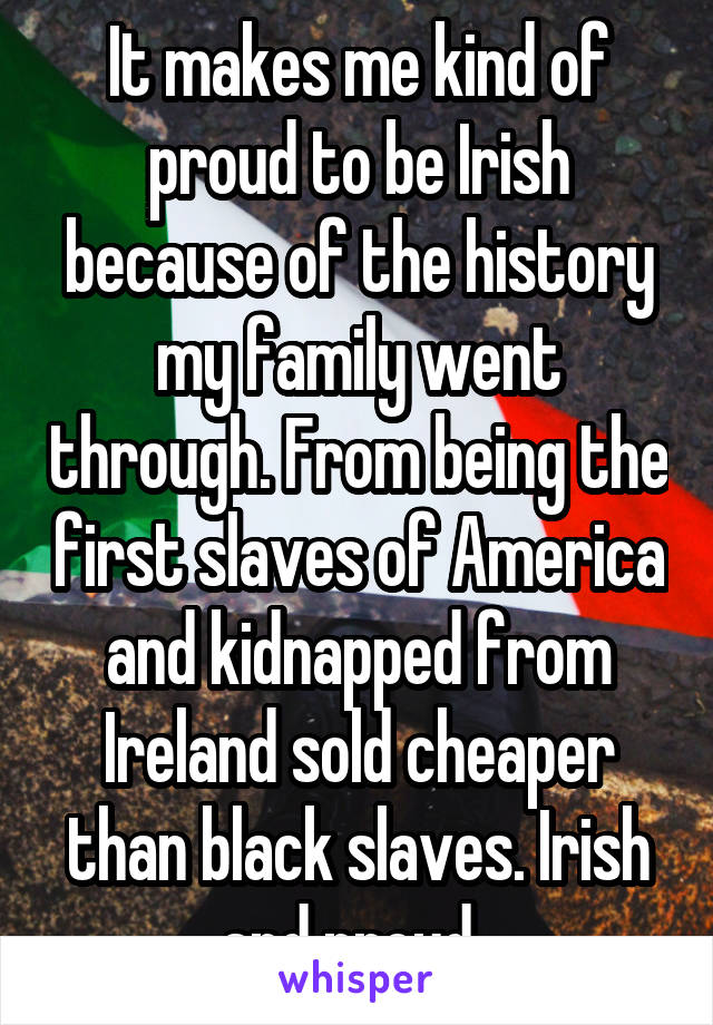 It makes me kind of proud to be Irish because of the history my family went through. From being the first slaves of America and kidnapped from Ireland sold cheaper than black slaves. Irish and proud.