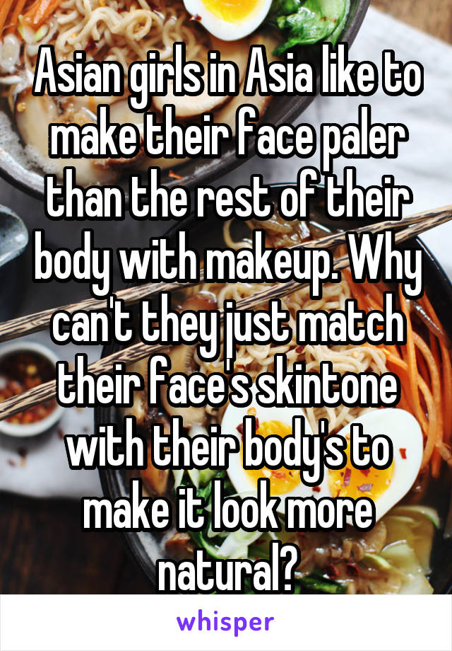 Asian girls in Asia like to make their face paler than the rest of their body with makeup. Why can't they just match their face's skintone with their body's to make it look more natural?