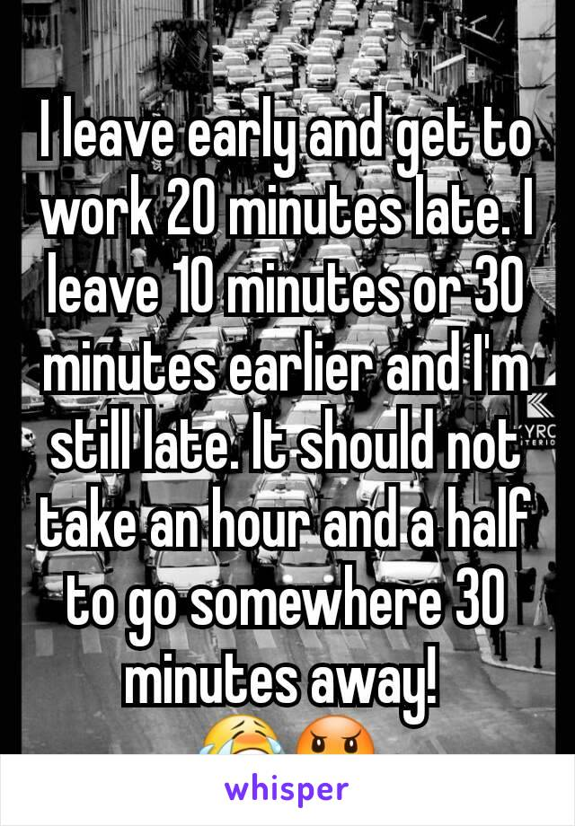 I leave early and get to work 20 minutes late. I leave 10 minutes or 30 minutes earlier and I'm still late. It should not take an hour and a half to go somewhere 30 minutes away!  😭😠
