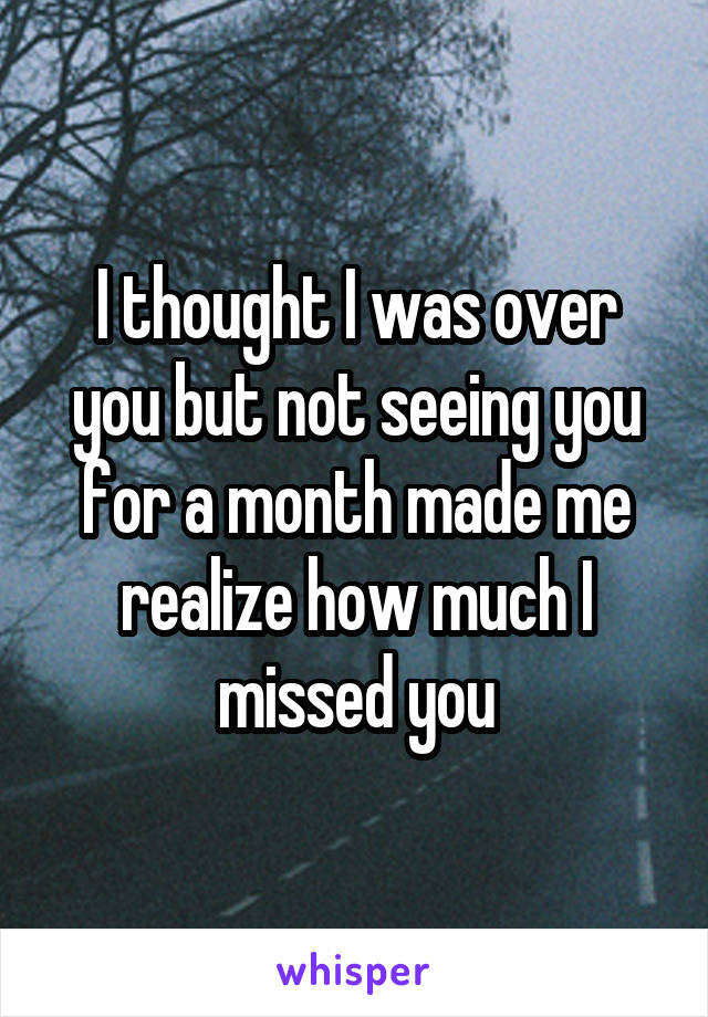 I thought I was over you but not seeing you for a month made me realize how much I missed you