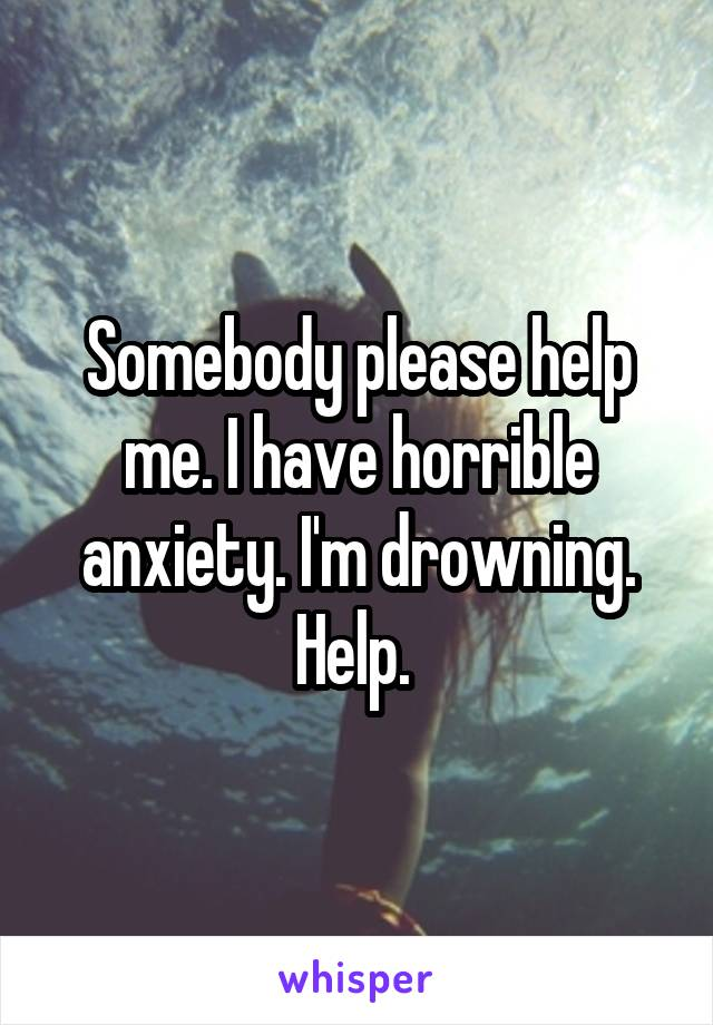 Somebody please help me. I have horrible anxiety. I'm drowning. Help.