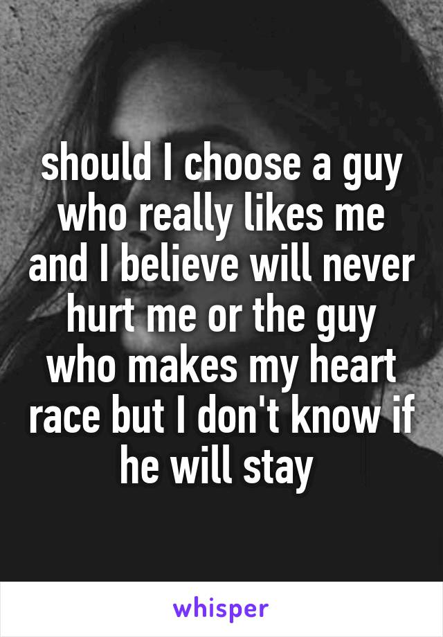 should I choose a guy who really likes me and I believe will never hurt me or the guy who makes my heart race but I don't know if he will stay