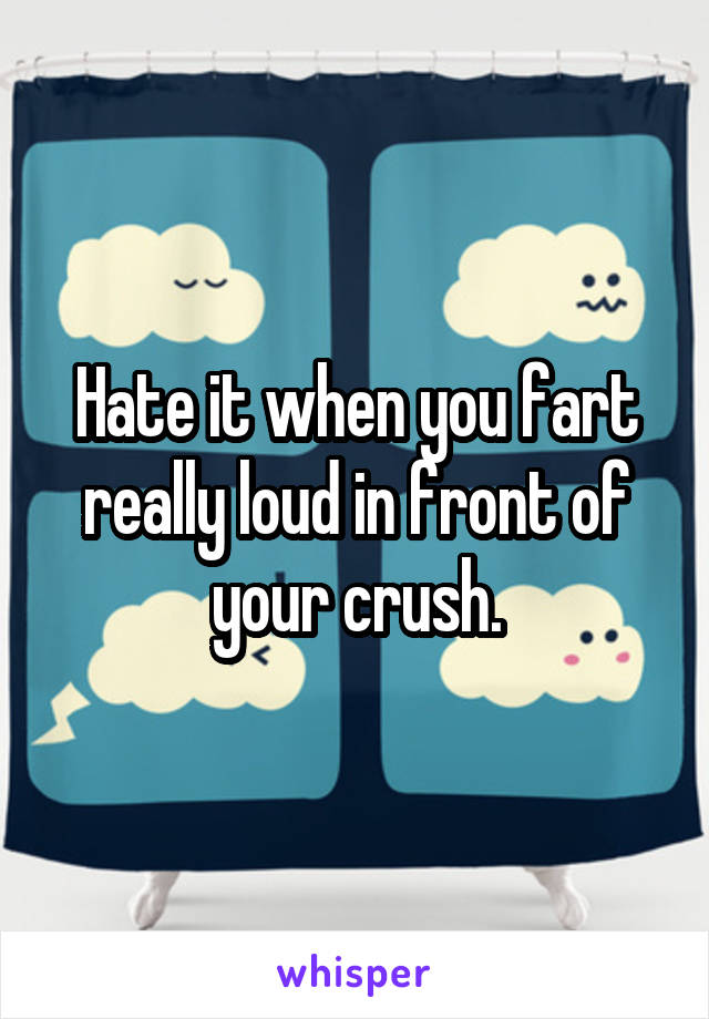 Hate it when you fart really loud in front of your crush.