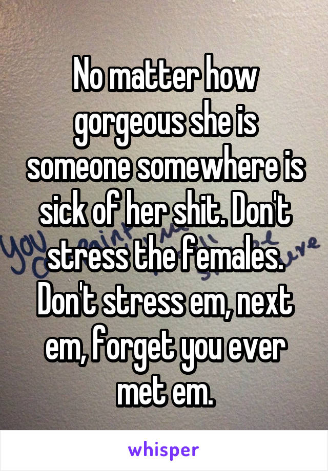 No matter how gorgeous she is someone somewhere is sick of her shit. Don't stress the females. Don't stress em, next em, forget you ever met em.
