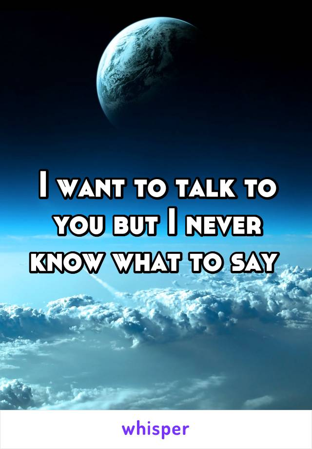 I want to talk to you but I never know what to say