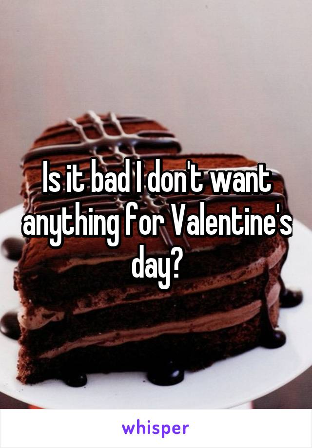 Is it bad I don't want anything for Valentine's day?