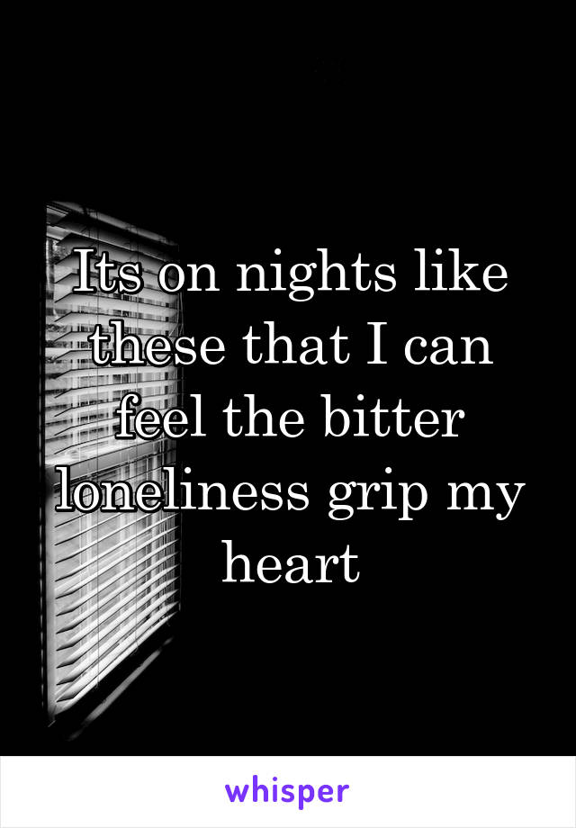 Its on nights like these that I can feel the bitter loneliness grip my heart