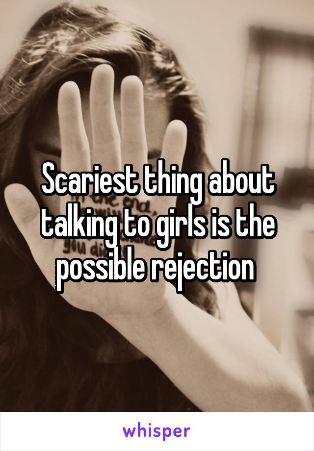 Scariest thing about talking to girls is the possible rejection