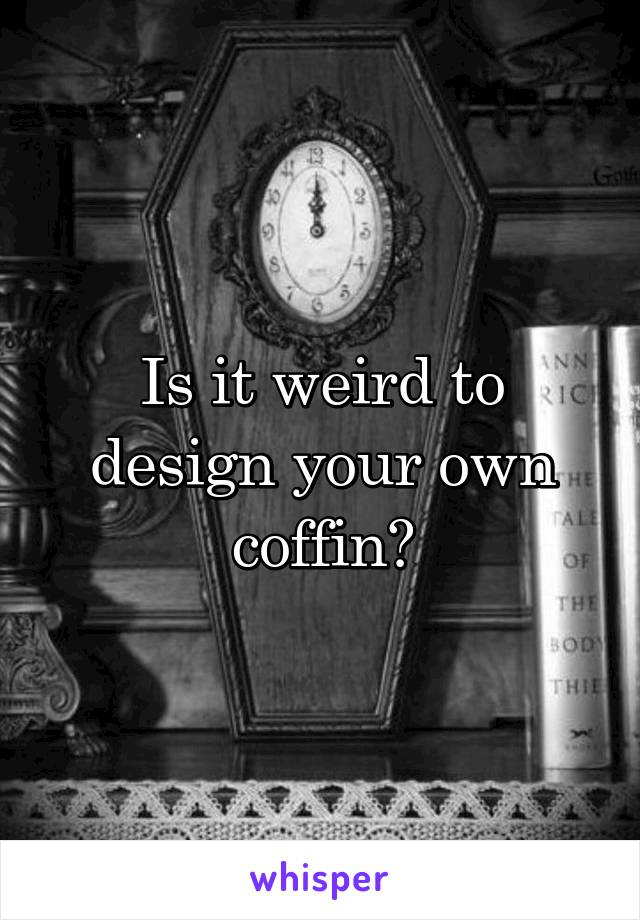 Is it weird to design your own coffin?