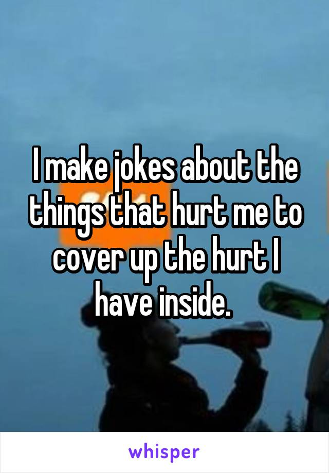I make jokes about the things that hurt me to cover up the hurt I have inside.