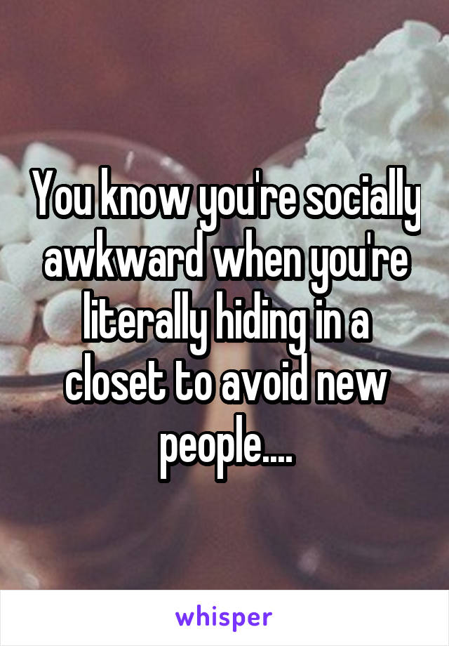You know you're socially awkward when you're literally hiding in a closet to avoid new people....