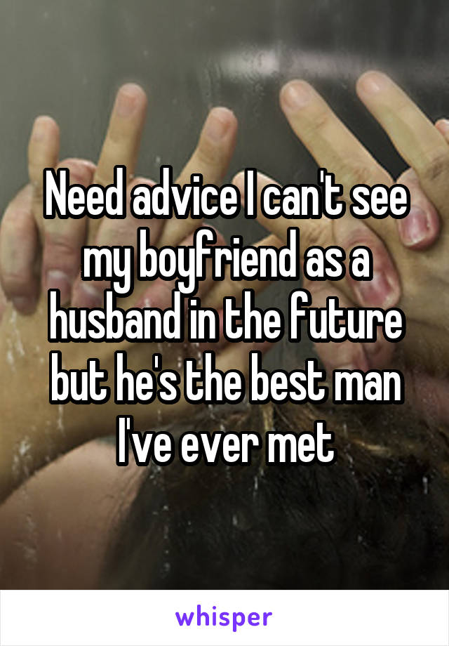 Need advice I can't see my boyfriend as a husband in the future but he's the best man I've ever met