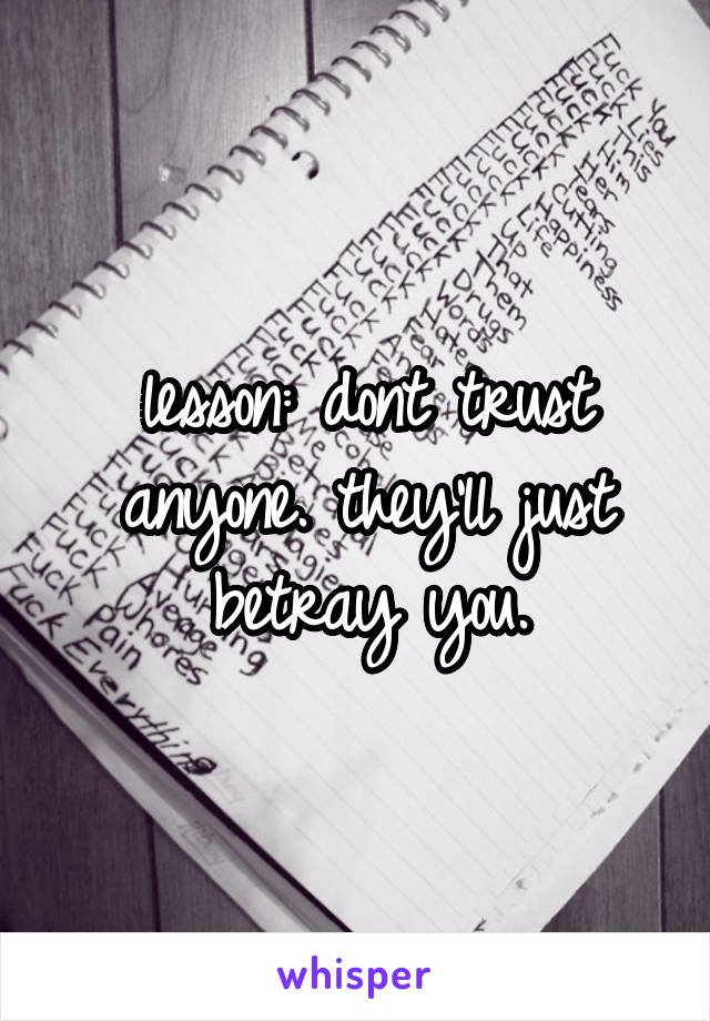 lesson: dont trust anyone. they'll just betray you.