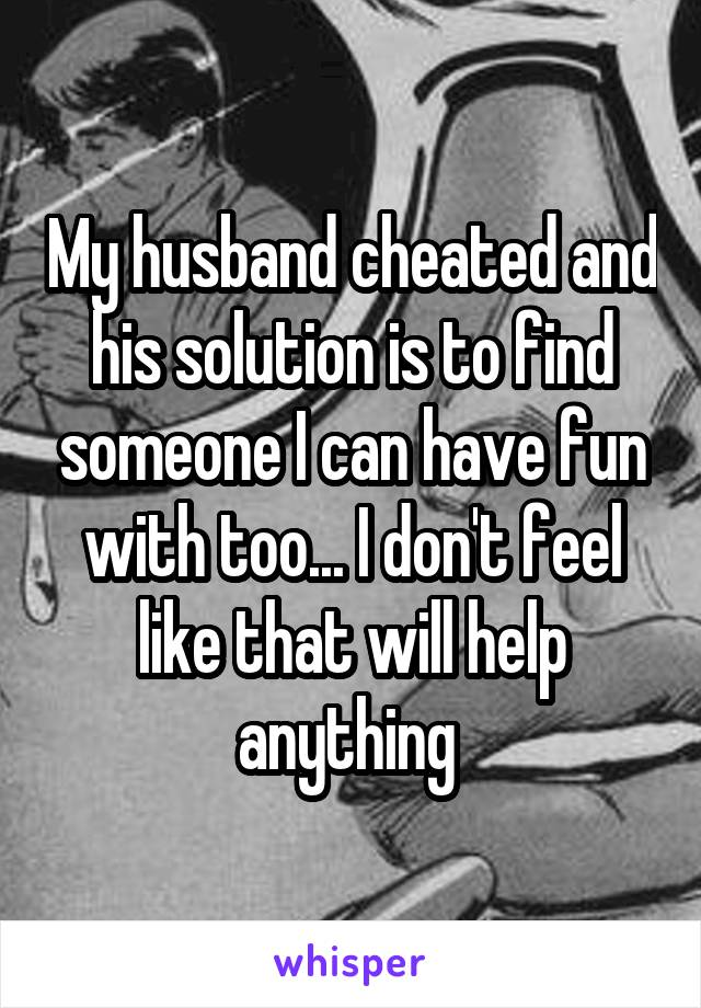 My husband cheated and his solution is to find someone I can have fun with too... I don't feel like that will help anything