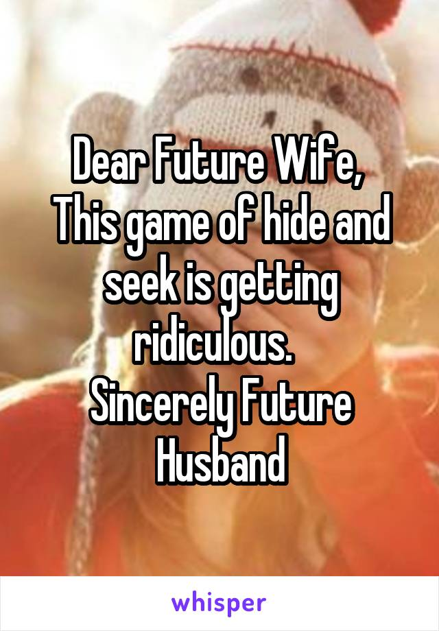 Dear Future Wife,  This game of hide and seek is getting ridiculous.   Sincerely Future Husband