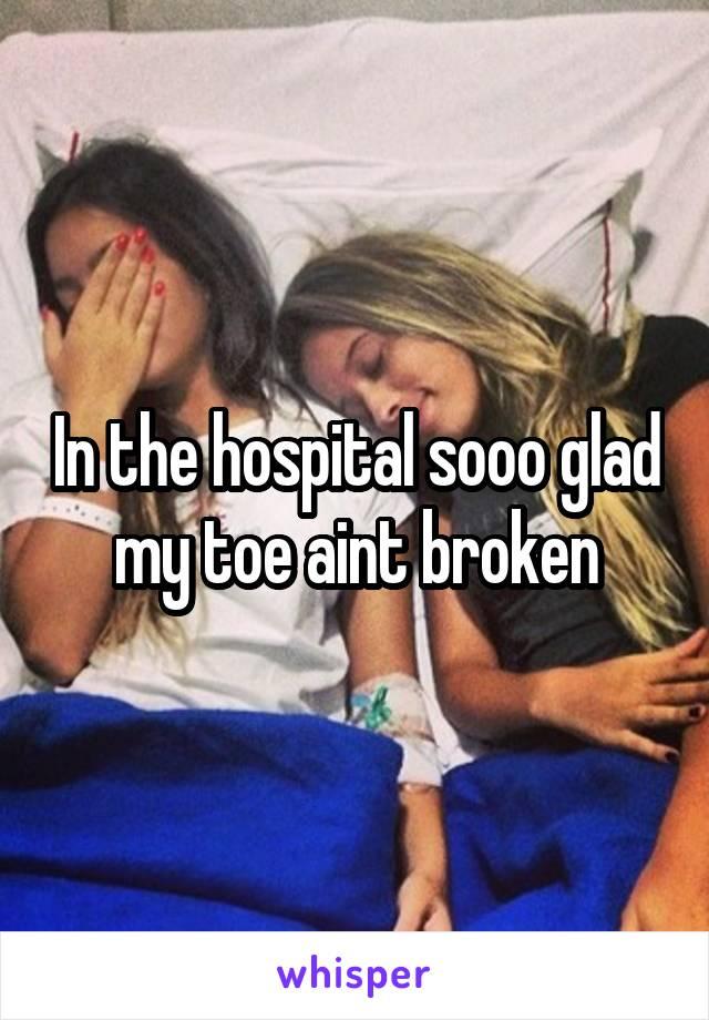 In the hospital sooo glad my toe aint broken