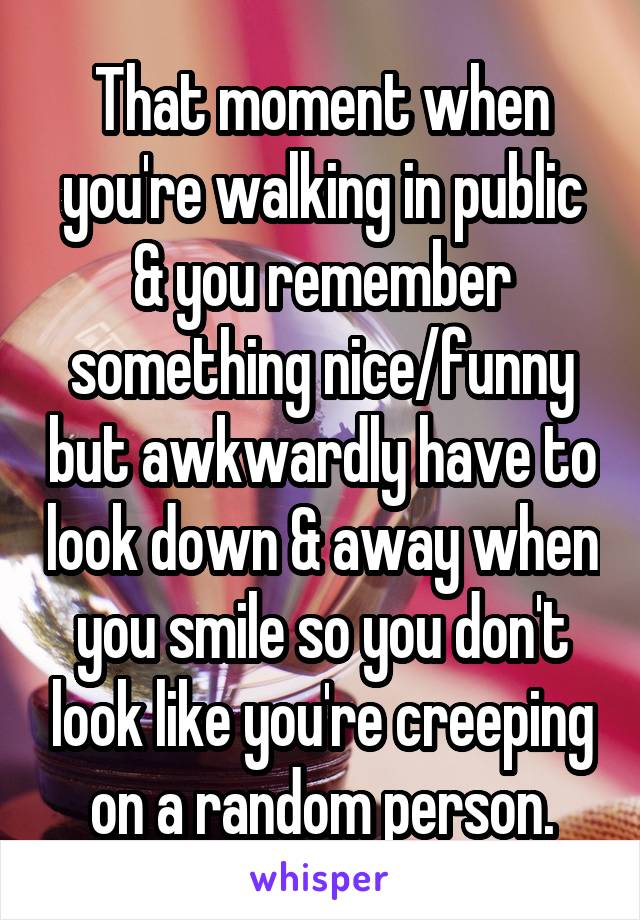 That moment when you're walking in public & you remember something nice/funny but awkwardly have to look down & away when you smile so you don't look like you're creeping on a random person.