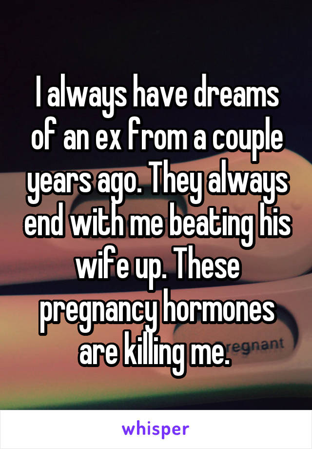 I always have dreams of an ex from a couple years ago. They always end with me beating his wife up. These pregnancy hormones are killing me.