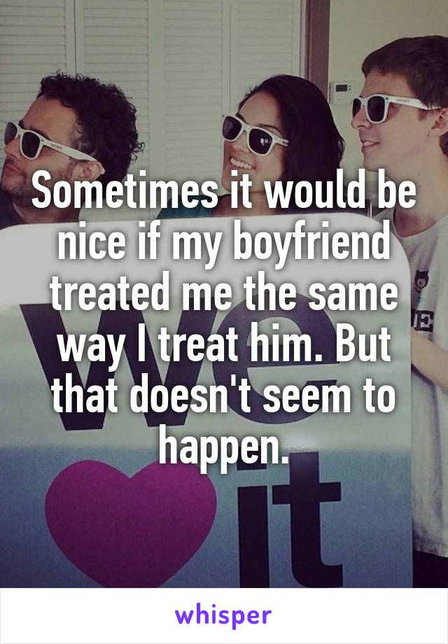 Sometimes it would be nice if my boyfriend treated me the same way I treat him. But that doesn't seem to happen.