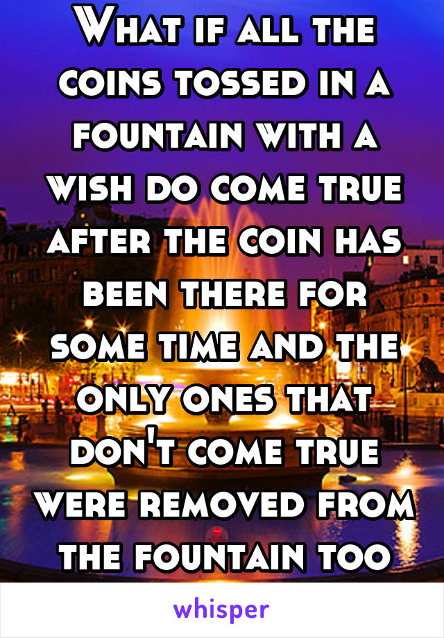 What if all the coins tossed in a fountain with a wish do come true after the coin has been there for some time and the only ones that don't come true were removed from the fountain too soon?