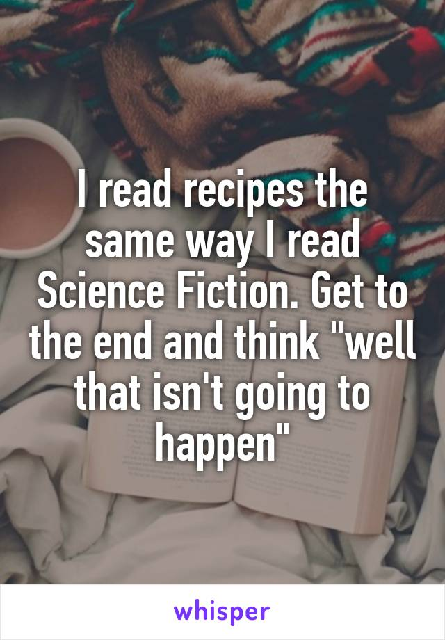 "I read recipes the same way I read Science Fiction. Get to the end and think ""well that isn't going to happen"""