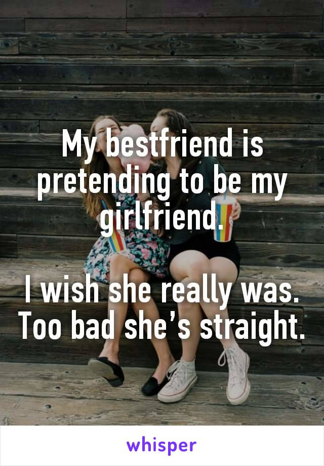 My bestfriend is pretending to be my girlfriend.  I wish she really was. Too bad she's straight.