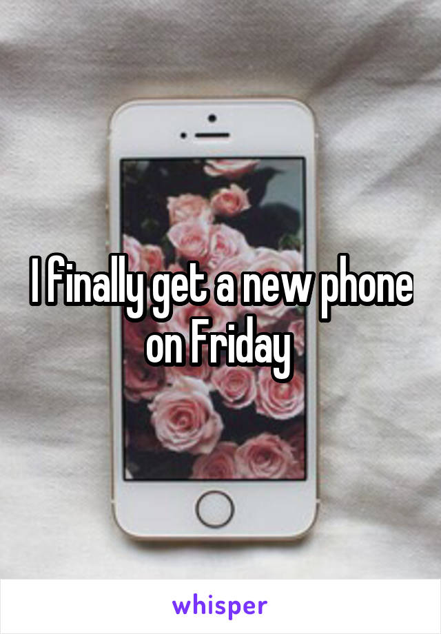I finally get a new phone on Friday