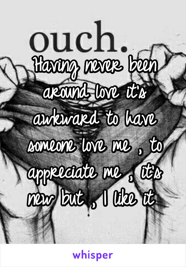 Having never been around love it's awkward to have someone love me , to appreciate me , it's new but , I like it