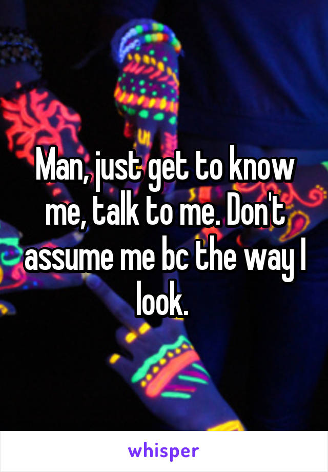 Man, just get to know me, talk to me. Don't assume me bc the way I look.