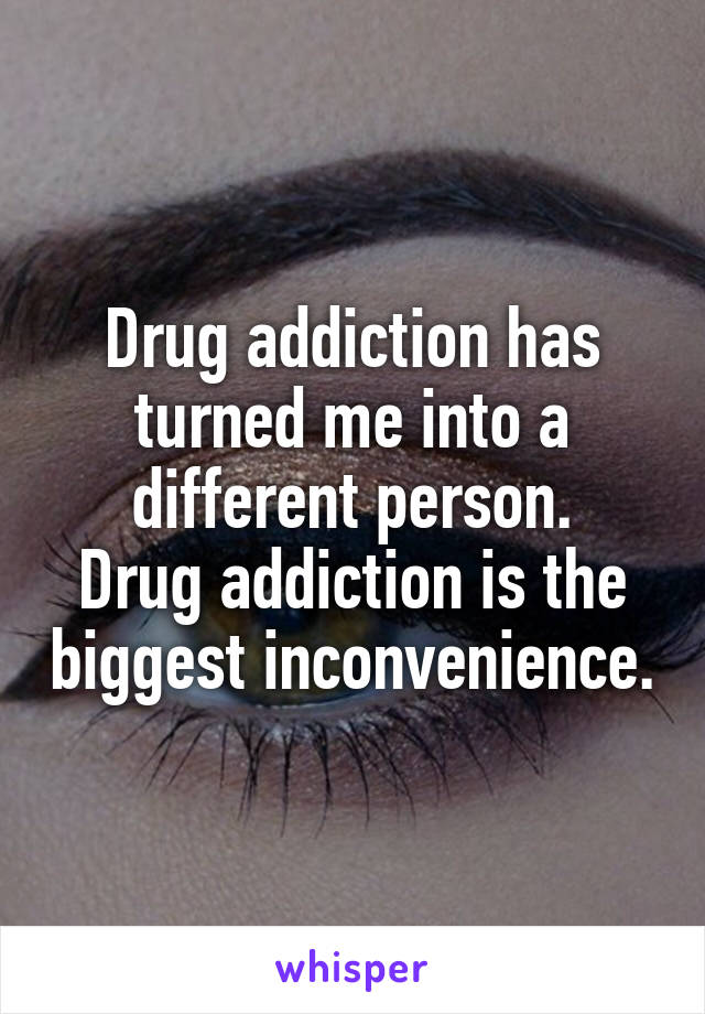 Drug addiction has turned me into a different person. Drug addiction is the biggest inconvenience.