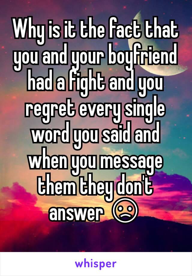 Why is it the fact that you and your boyfriend had a fight and you regret every single word you said and when you message them they don't answer 😞