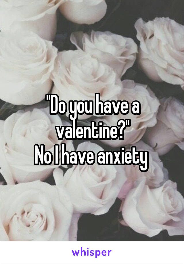 """Do you have a valentine?"" No I have anxiety"