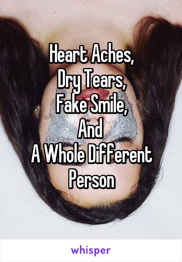 Heart Aches, Dry Tears, Fake Smile, And  A Whole Different Person