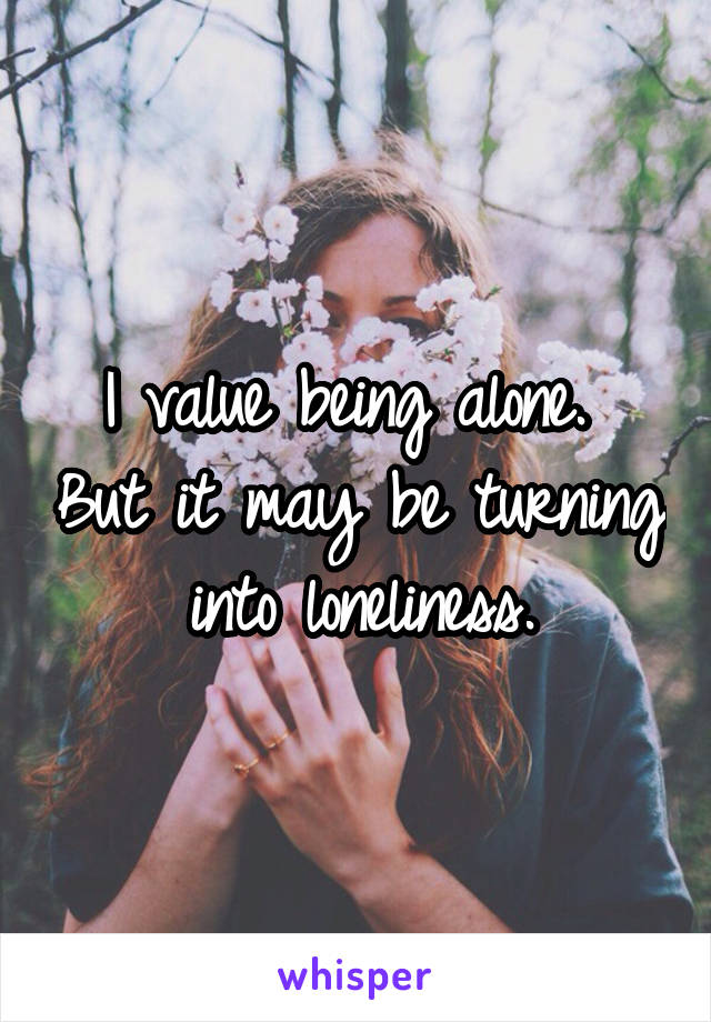 I value being alone.  But it may be turning into loneliness.