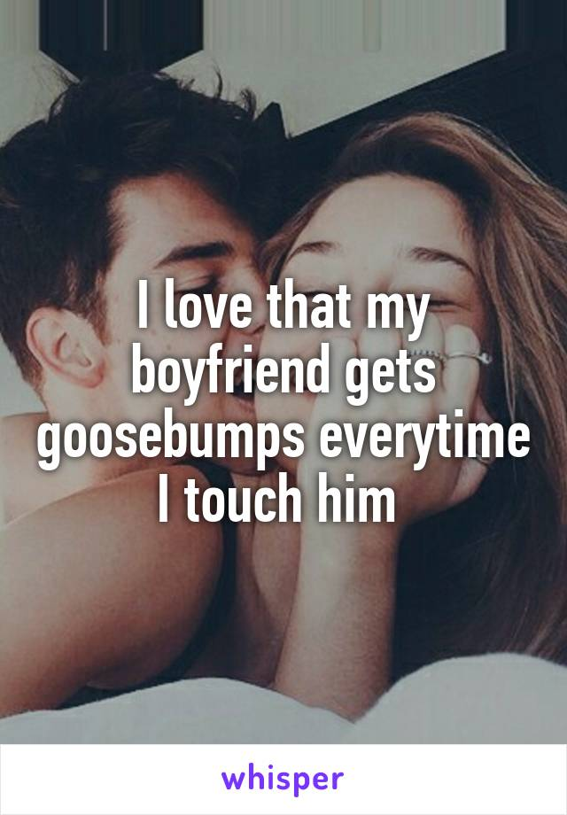 I love that my boyfriend gets goosebumps everytime I touch him