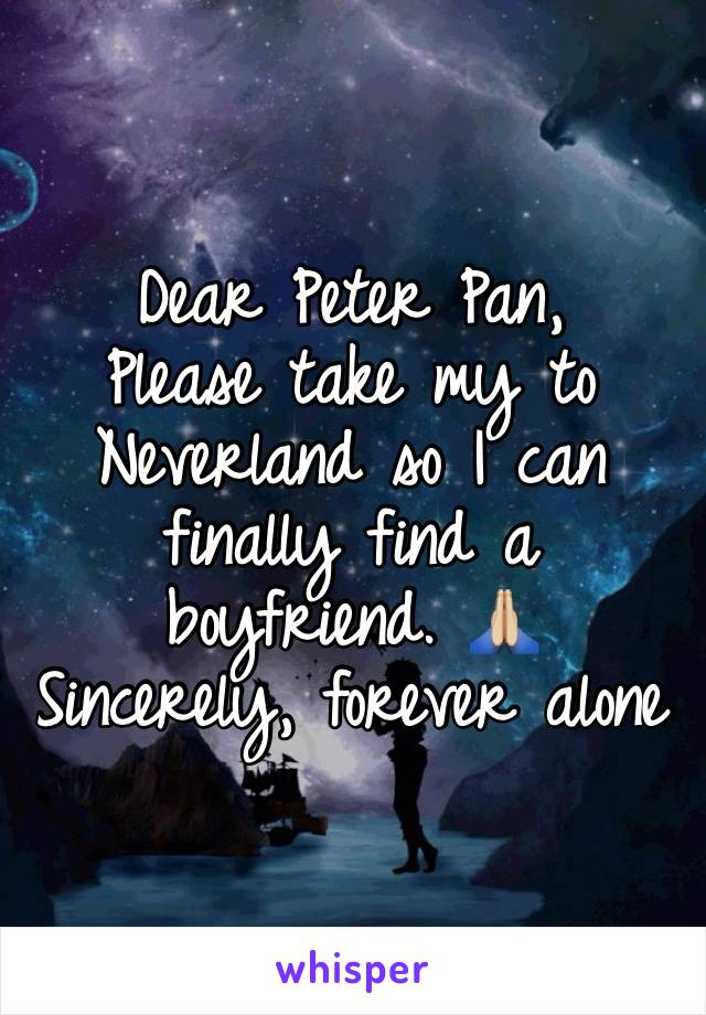 Dear Peter Pan, Please take my to Neverland so I can finally find a boyfriend. 🙏🏼 Sincerely, forever alone