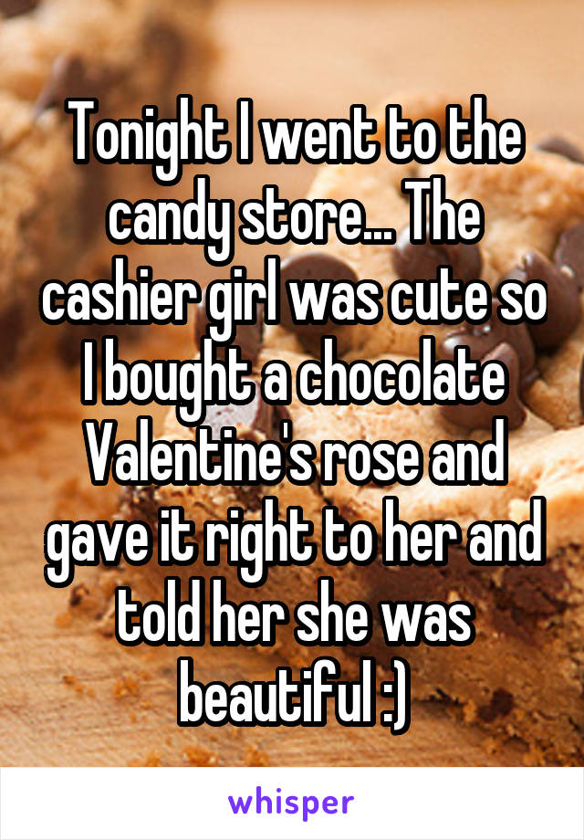 Tonight I went to the candy store... The cashier girl was cute so I bought a chocolate Valentine's rose and gave it right to her and told her she was beautiful :)