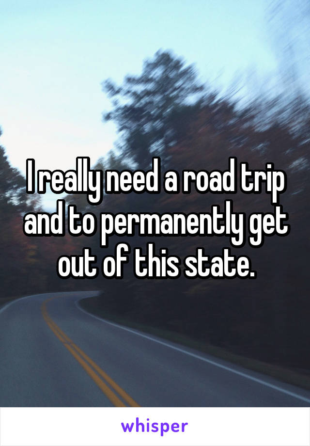 I really need a road trip and to permanently get out of this state.