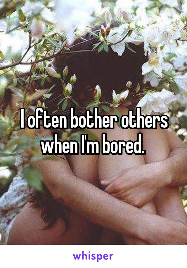 I often bother others when I'm bored.