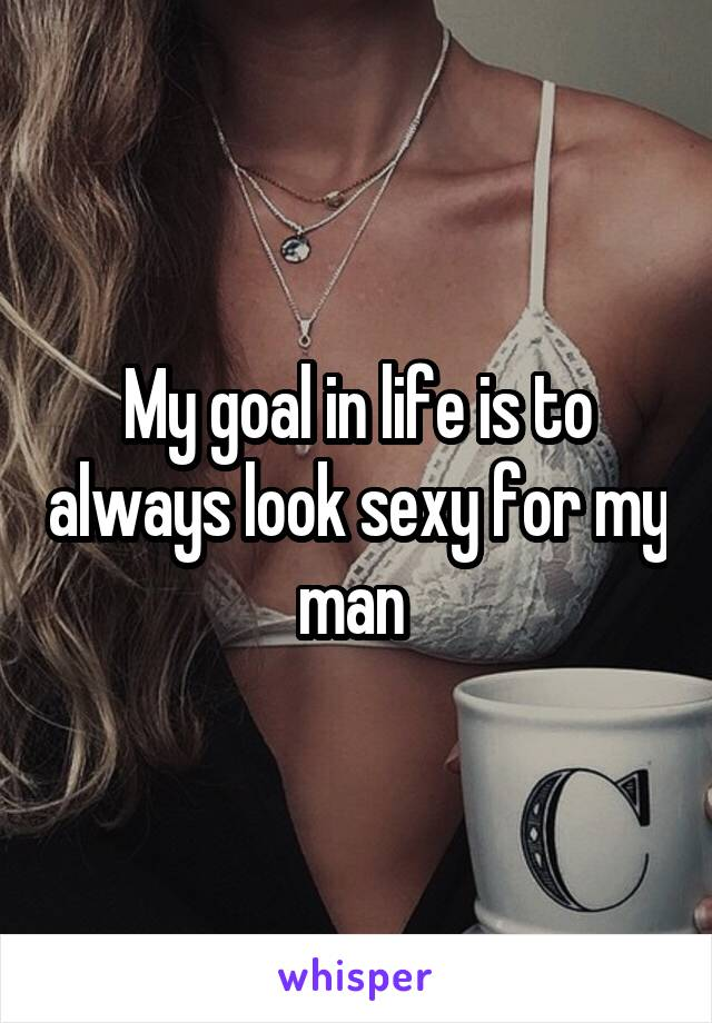 My goal in life is to always look sexy for my man