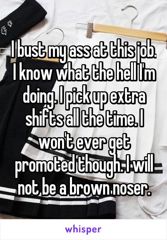 I bust my ass at this job. I know what the hell I'm doing. I pick up extra shifts all the time. I won't ever get promoted though. I will not be a brown noser.