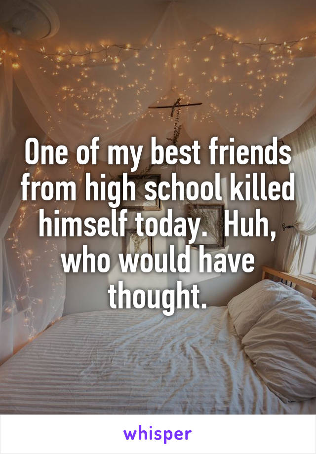 One of my best friends from high school killed himself today.  Huh, who would have thought.