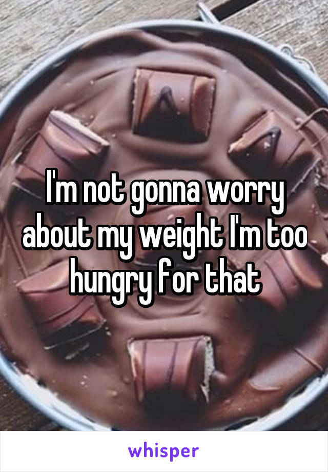 I'm not gonna worry about my weight I'm too hungry for that